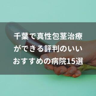 千葉で真性包茎治療ができる評判のいいおすすめの病院15選